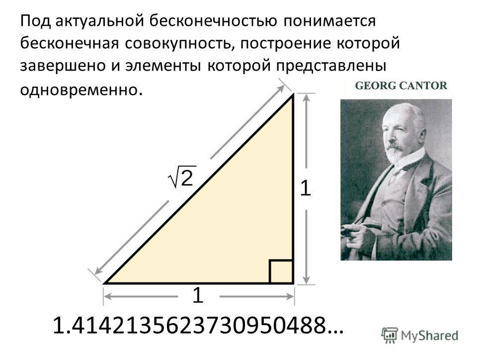 Под актуальной бесконечностью понимается бесконечная совокупность, построение которой завершено и элементы которой представлены одновременно. 1.4142135623730950488…