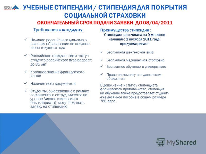 УЧЕБНЫЕ СТИПЕНДИИ / СТИПЕНДИЯ ДЛЯ ПОКРЫТИЯ СОЦИАЛЬНОЙ СТРАХОВКИ ОКОНЧАТЕЛЬНЫЙ СРОК ПОДАЧИ ЗАЯВКИ ДО 08/04/2011 Преимущества стипендии : Стипендия, рассчитана на 9 месяцев начиная с 1 октября 2011 года, предусматривает: Бесплатная шенгенская виза Бесп