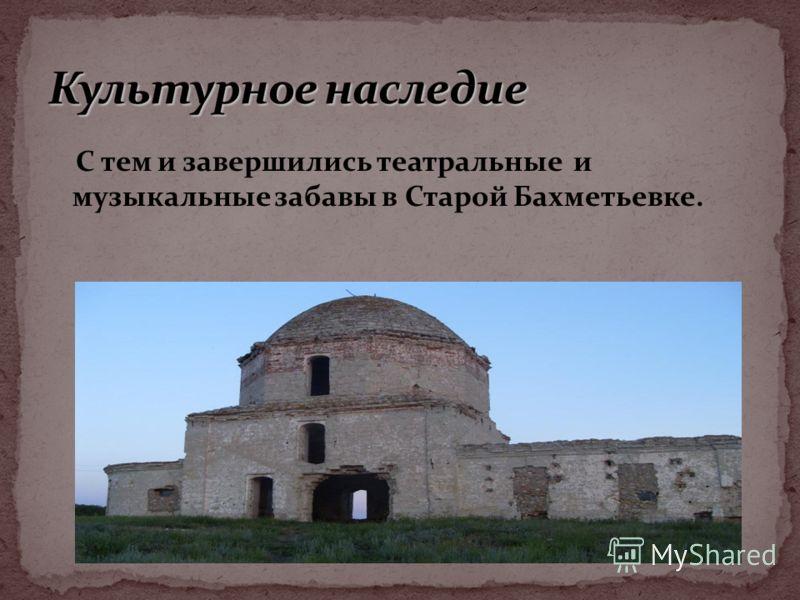 С тем и завершились театральные и музыкальные забавы в Старой Бахметьевке.
