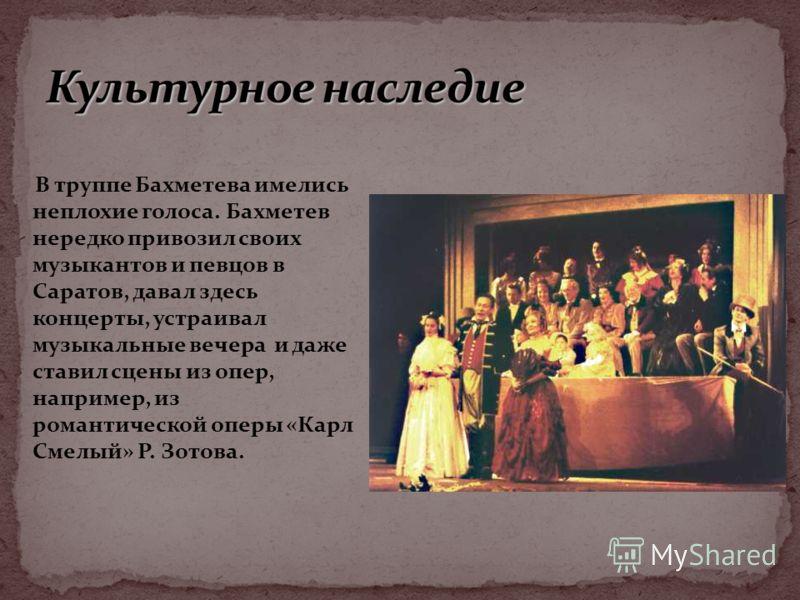 В труппе Бахметева имелись неплохие голоса. Бахметев нередко привозил своих музыкантов и певцов в Саратов, давал здесь концерты, устраивал музыкальные вечера и даже ставил сцены из опер, например, из романтической оперы «Карл Смелый» Р. Зотова.