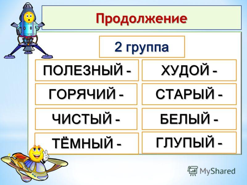 Продолжение 2 группа ГОРЯЧИЙ - ЧИСТЫЙ - ТЁМНЫЙ - ПОЛЕЗНЫЙ - ХУДОЙ - СТАРЫЙ - БЕЛЫЙ - ГЛУПЫЙ -