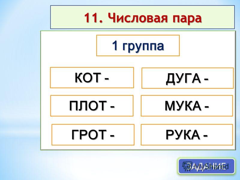 11. Числовая пара ЗАДАНИЕЗАДАНИЕ 1 группа ПЛОТ - ГРОТ - КОТ - ДУГА - МУКА - РУКА -