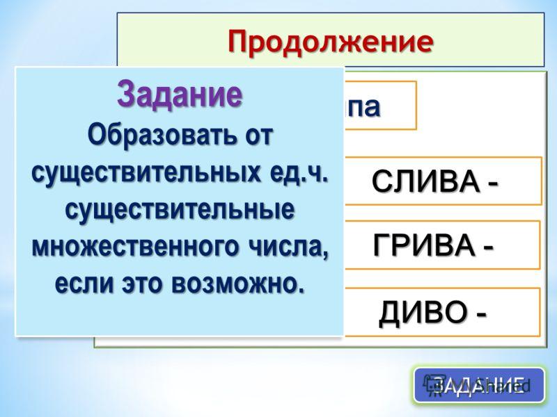 Продолжение ЗАДАНИЕЗАДАНИЕ 2 группа ЕДА - РУДА - БЕДА - СЛИВА - ГРИВА - ДИВО - Задание Образовать от существительных ед.ч. существительные множественного числа, если это возможно.