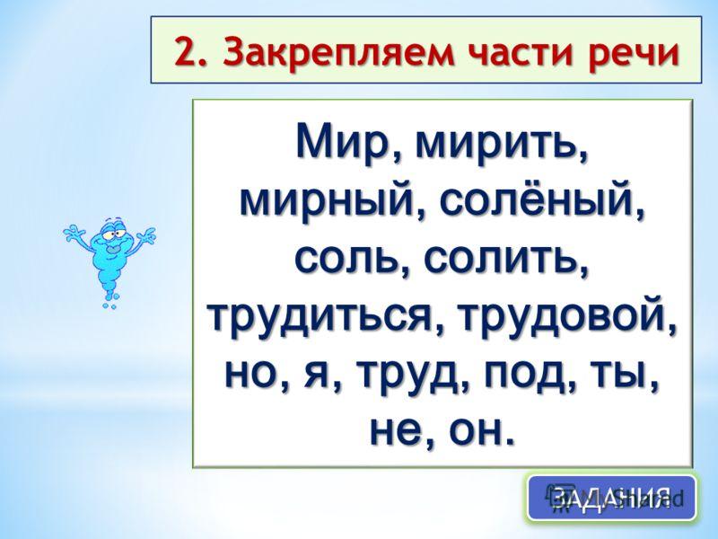 2. Закрепляем части речи Мир, мирить, мирный, солёный, соль, солить, трудиться, трудовой, но, я, труд, под, ты, не, он. ЗАДАНИЯЗАДАНИЯ