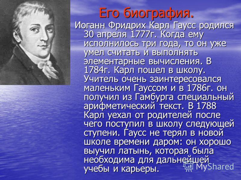 Его биография. Иоганн Фридрих Карл Гаусс родился 30 апреля 1777г. Когда ему исполнилось три года, то он уже умел считать и выполнять элементарные вычисления. В 1784г. Карл пошел в школу. Учитель очень заинтересовался маленьким Гауссом и в 1786г. он п