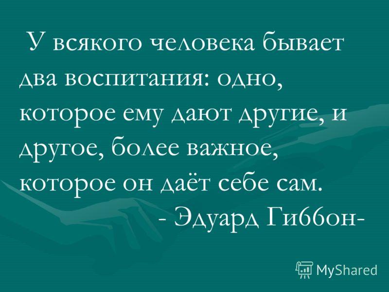 У всякого человека бывает два воспитания: одно, которое ему дают другие, и другое, более важное, которое он даёт себе сам. - Эдуард Ги66он-