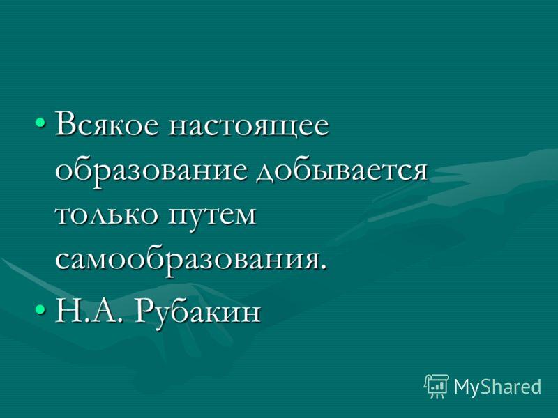 Всякое настоящее образование добывается только путем самообразования.Всякое настоящее образование добывается только путем самообразования. Н.А. РубакинН.А. Рубакин