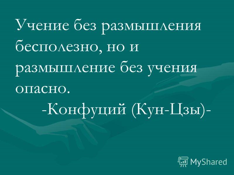Учение без размышления бесполезно, но и размышление без учения опасно. -Конфуций (Кун-Цзы)-
