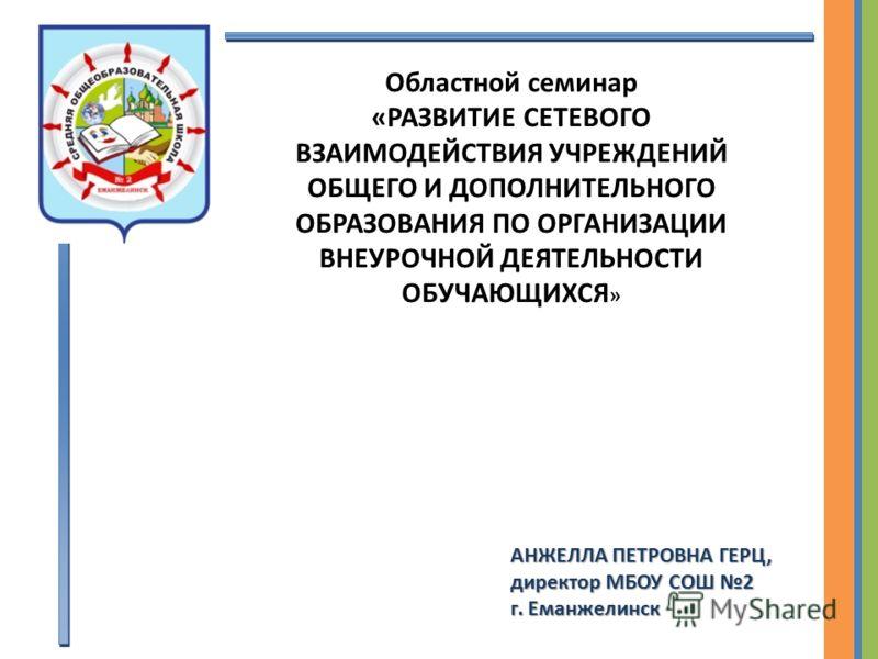 Областной семинар «РАЗВИТИЕ СЕТЕВОГО ВЗАИМОДЕЙСТВИЯ УЧРЕЖДЕНИЙ ОБЩЕГО И ДОПОЛНИТЕЛЬНОГО ОБРАЗОВАНИЯ ПО ОРГАНИЗАЦИИ ВНЕУРОЧНОЙ ДЕЯТЕЛЬНОСТИ ОБУЧАЮЩИХСЯ » АНЖЕЛЛА ПЕТРОВНА ГЕРЦ, директор МБОУ СОШ 2 г. Еманжелинск