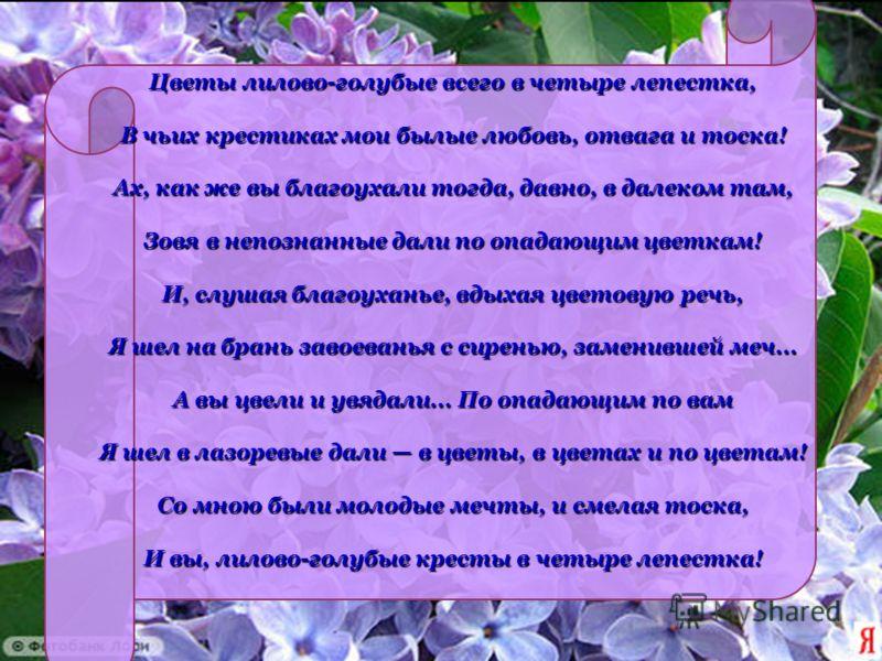 Цветы лилово-голубые всего в четыре лепестка, В чьих крестиках мои былые любовь, отвага и тоска! Ах, как же вы благоухали тогда, давно, в далеком там, Зовя в непознанные дали по опадающим цветкам! И, слушая благоуханье, вдыхая цветовую речь, Я шел на