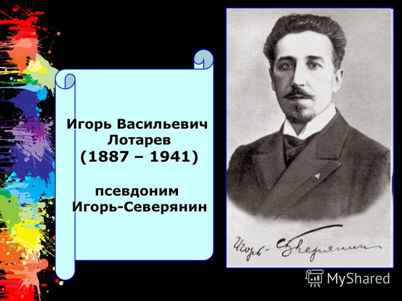Игорь Васильевич Лотарев (1887 – 1941) псевдонимИгорь-Северянин