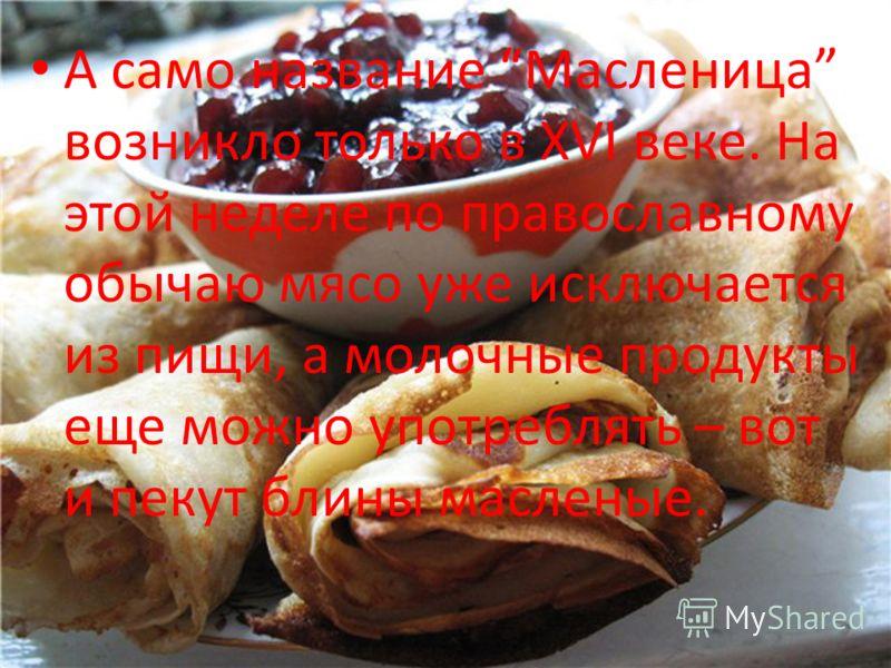 А само название Масленица возникло только в XVI веке. На этой неделе по православному обычаю мясо уже исключается из пищи, а молочные продукты еще можно употреблять – вот и пекут блины масленые.