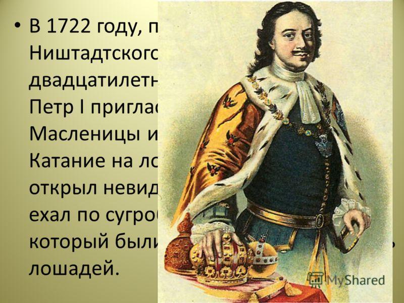 В 1722 году, по случаю заключения Ништадтского мира после почти двадцатилетней войны со Швецией, Петр I пригласил на празднование Масленицы иноземных послов. Катание на лошадях император открыл невиданным зрелищем. Петр ехал по сугробам на корабле, в