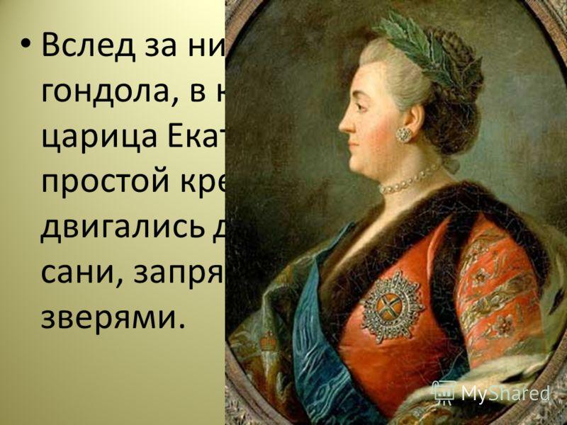 Вслед за ним двигалась гондола, в которой сидела царица Екатерина, одетая простой крестьянкой. Далее двигались другие корабли и сани, запряженные разными зверями.