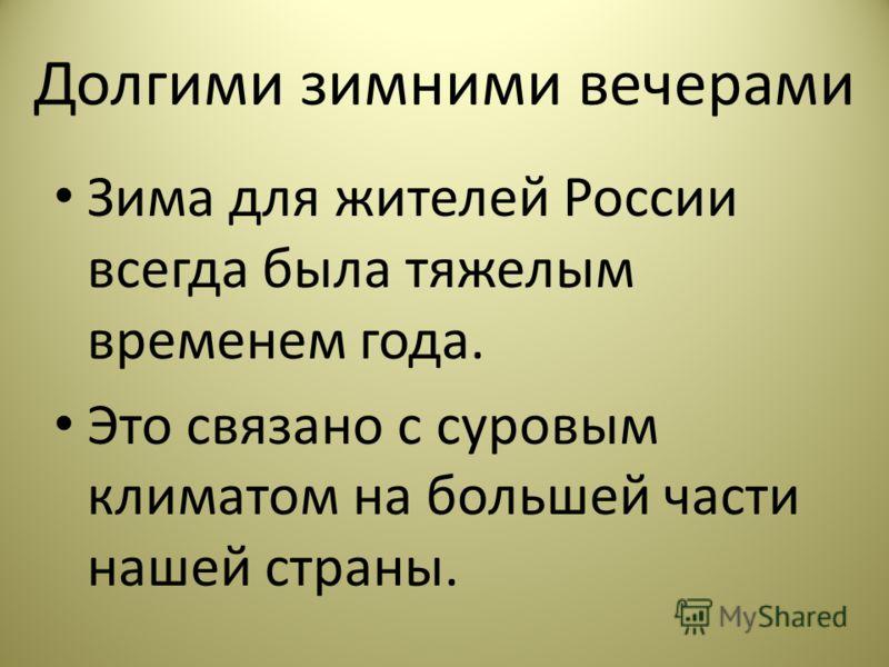 Долгими зимними вечерами Зима для жителей России всегда была тяжелым временем года. Это связано с суровым климатом на большей части нашей страны.