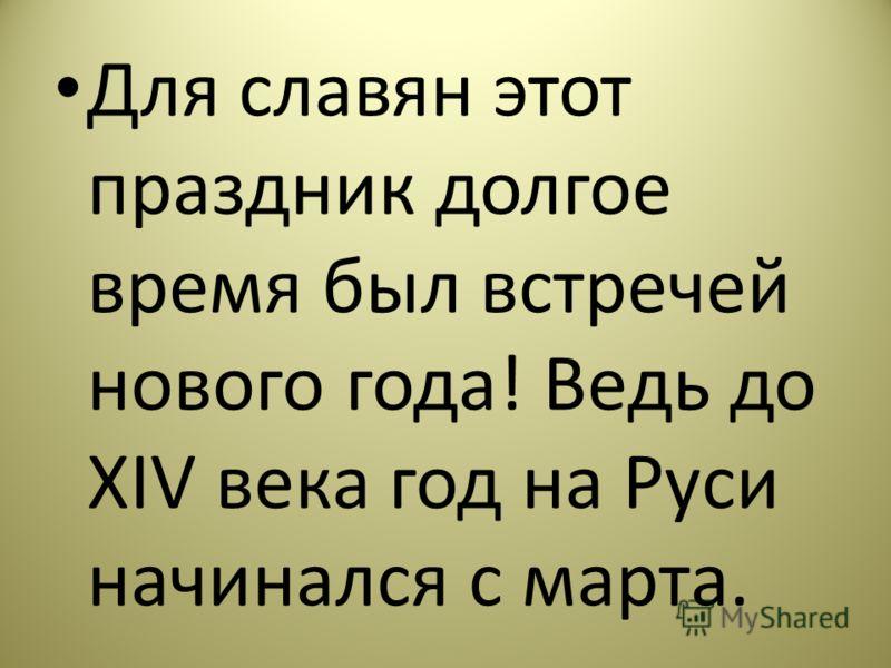 Для славян этот праздник долгое время был встречей нового года! Ведь до XIV века год на Руси начинался с марта.