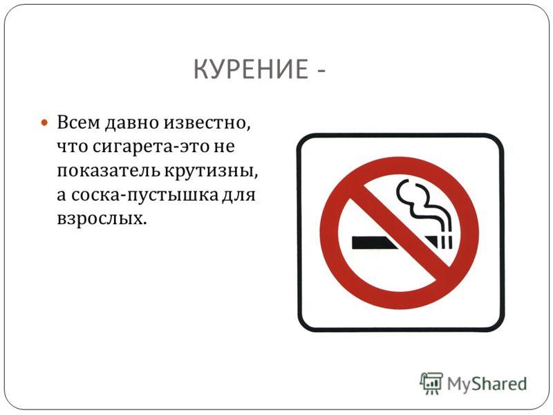 КУРЕНИЕ - Всем давно известно, что сигарета - это не показатель крутизны, а соска - пустышка для взрослых.