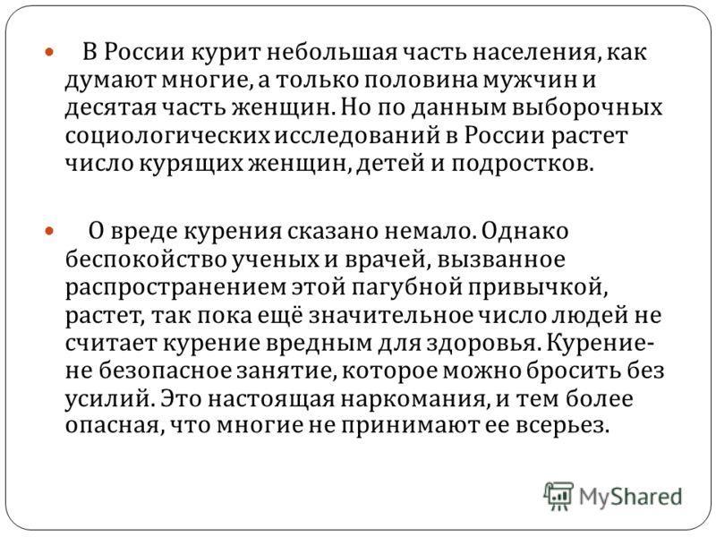 В России курит небольшая часть населения, как думают многие, а только половина мужчин и десятая часть женщин. Но по данным выборочных социологических исследований в России растет число курящих женщин, детей и подростков. О вреде курения сказано немал