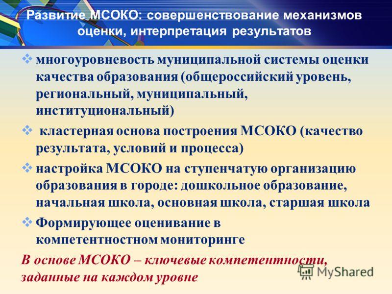 Развитие МСОКО: совершенствование механизмов оценки, интерпретация результатов многоуровневость муниципальной системы оценки качества образования (общероссийский уровень, региональный, муниципальный, институциональный) кластерная основа построения МС
