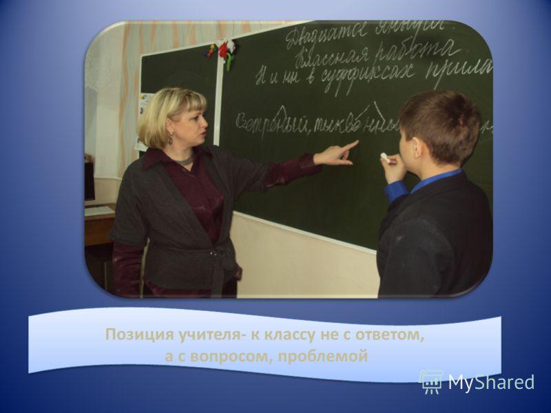 Позиция учителя- к классу не с ответом, а с вопросом, проблемой Позиция учителя- к классу не с ответом, а с вопросом, проблемой