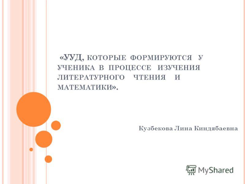 «УУД, КОТОРЫЕ ФОРМИРУЮТСЯ У УЧЕНИКА В ПРОЦЕССЕ ИЗУЧЕНИЯ ЛИТЕРАТУРНОГО ЧТЕНИЯ И МАТЕМАТИКИ ». Кузбекова Лина Киндябаевна