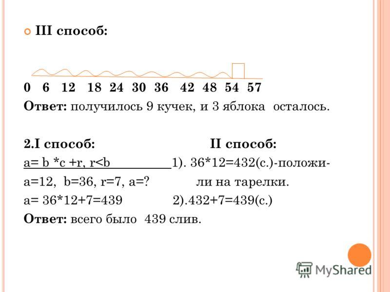 III способ: 0 6 12 18 24 30 36 42 48 54 57 Ответ: получилось 9 кучек, и 3 яблока осталось. 2.I способ: II способ: а= b *c +r, r