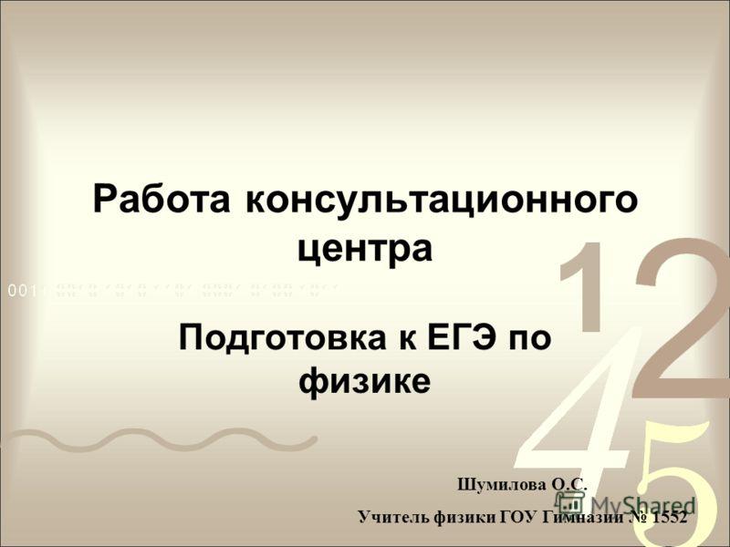 Работа консультационного центра Подготовка к ЕГЭ по физике Шумилова О.С. Учитель физики ГОУ Гимназии 1552