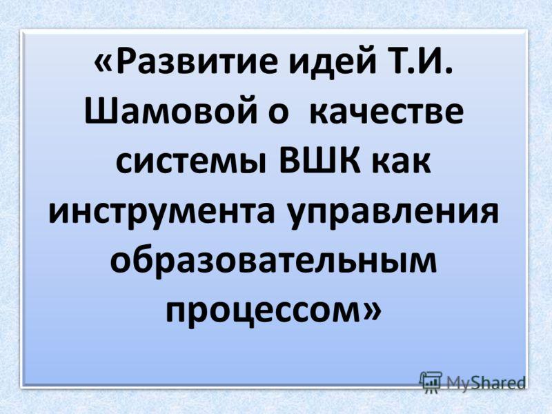 «Развитие идей Т.И. Шамовой о качестве системы ВШК как инструмента управления образовательным процессом»