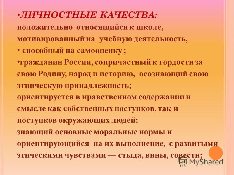 ЛИЧНОСТНЫЕ КАЧЕСТВА: положительно относящийся к школе, мотивированный на учебную деятельность, способный на самооценку ; гражданин России, сопричастный к гордости за свою Родину, народ и историю, осознающий свою этническую принадлежность; ориентирует
