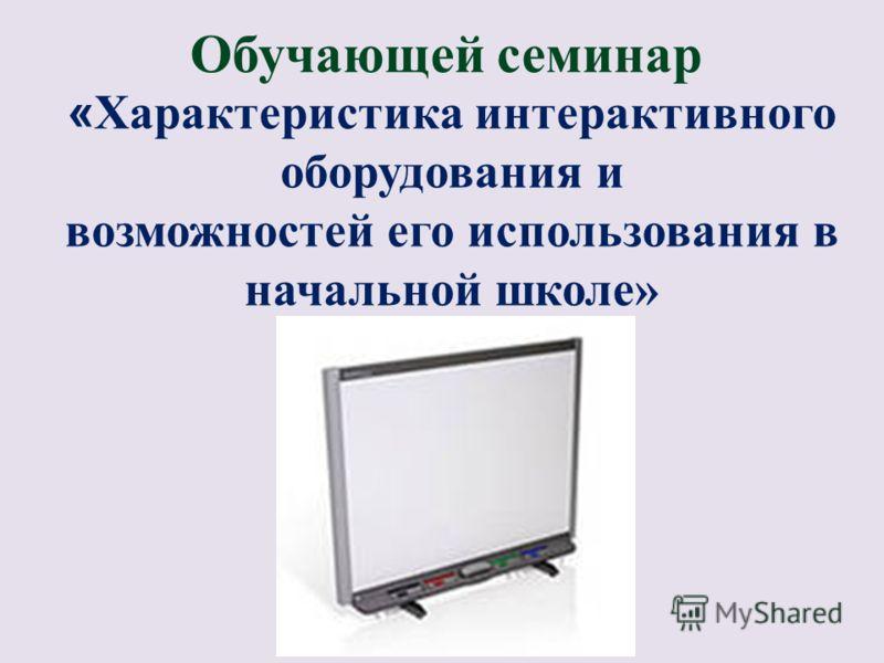 Обучающей семинар « Характеристика интерактивного оборудования и возможностей его использования в начальной школе»