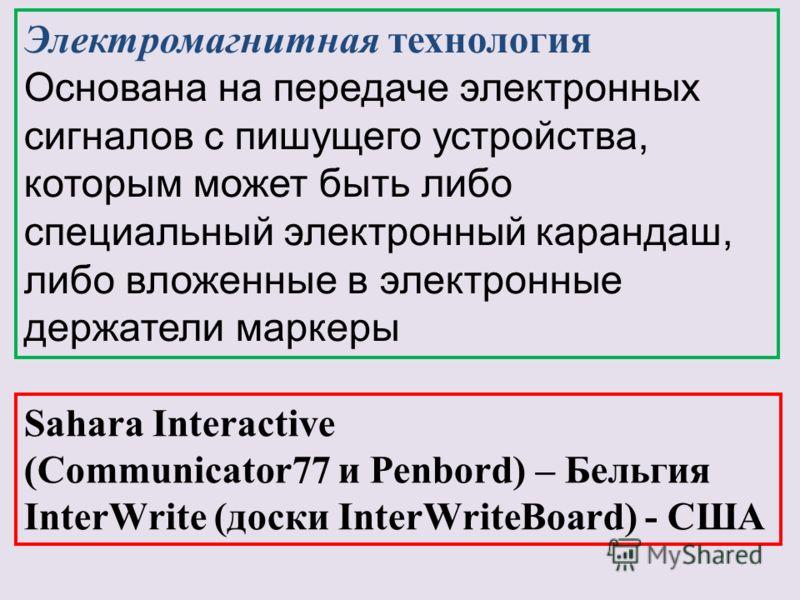 Электромагнитная технология Основана на передаче электронных сигналов с пишущего устройства, которым может быть либо специальный электронный карандаш, либо вложенные в электронные держатели маркеры Sahara Interactive (Communicator77 и Penbord) – Бель