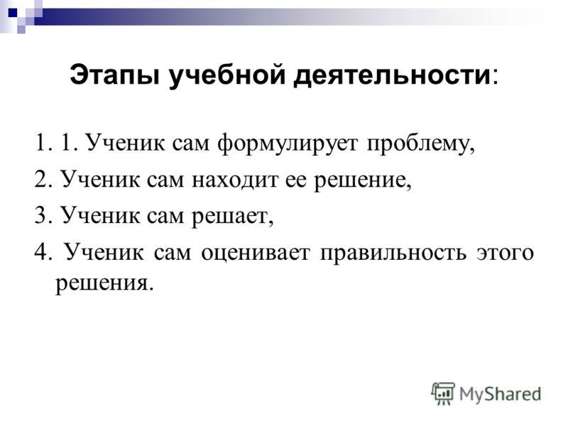 Этапы учебной деятельности: 1. 1. Ученик сам формулирует проблему, 2. Ученик сам находит ее решение, 3. Ученик сам решает, 4. Ученик сам оценивает правильность этого решения.