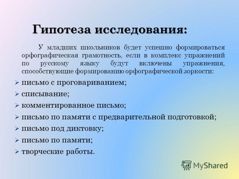 Гипотеза исследования: У младших школьников будет успешно формироваться орфографическая грамотность, если в комплекс упражнений по русскому языку будут включены упражнения, способствующие формированию орфографической зоркости: письмо с проговаривание