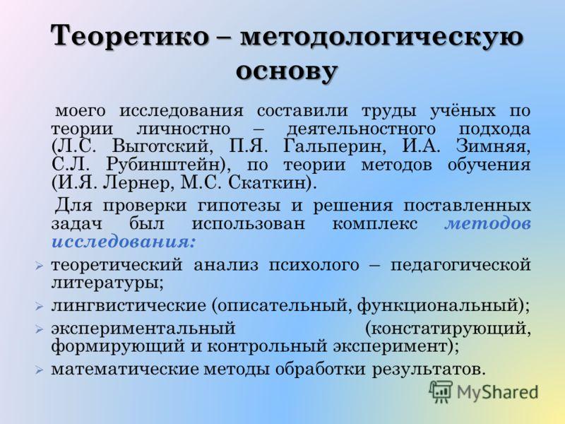 Теоретико – методологическую основу моего исследования составили труды учёных по теории личностно – деятельностного подхода (Л.С. Выготский, П.Я. Гальперин, И.А. Зимняя, С.Л. Рубинштейн), по теории методов обучения (И.Я. Лернер, М.С. Скаткин). Для пр
