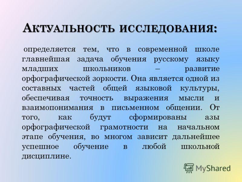 А КТУАЛЬНОСТЬ ИССЛЕДОВАНИЯ : определяется тем, что в современной школе главнейшая задача обучения русскому языку младших школьников – развитие орфографической зоркости. Она является одной из составных частей общей языковой культуры, обеспечивая точно
