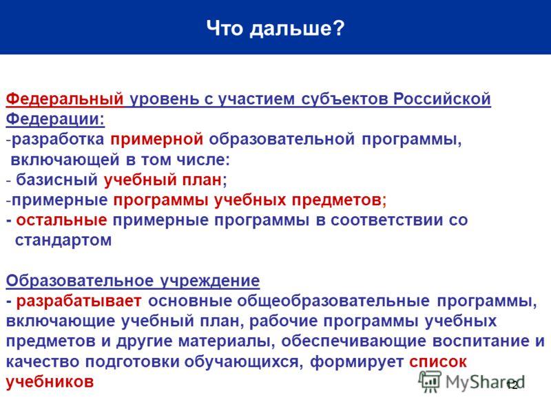 12 Что дальше? Федеральный уровень с участием субъектов Российской Федерации: -разработка примерной образовательной программы, включающей в том числе: - базисный учебный план; -примерные программы учебных предметов; - остальные примерные программы в