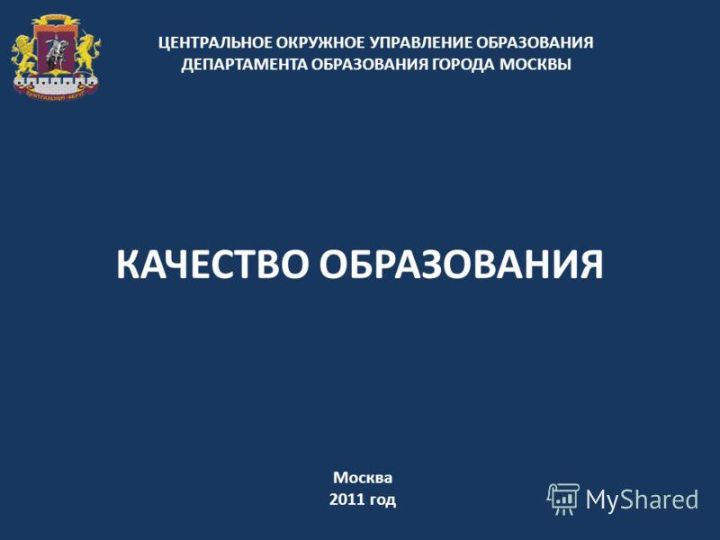 КАЧЕСТВО ОБРАЗОВАНИЯ ЦЕНТРАЛЬНОЕ ОКРУЖНОЕ УПРАВЛЕНИЕ ОБРАЗОВАНИЯ ДЕПАРТАМЕНТА ОБРАЗОВАНИЯ ГОРОДА МОСКВЫ Москва 2011 год