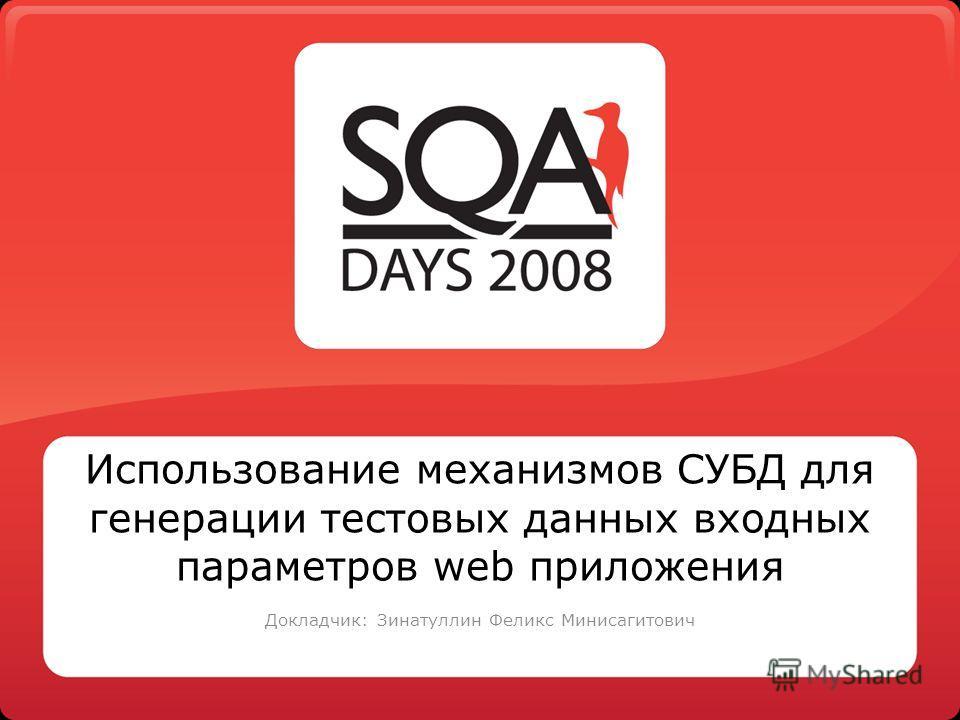 Использование механизмов СУБД для генерации тестовых данных входных параметров web приложения Докладчик: Зинатуллин Феликс Минисагитович