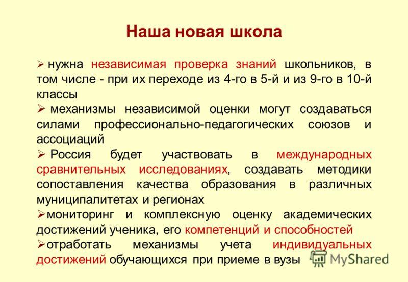 Наша новая школа нужна независимая проверка знаний школьников, в том числе - при их переходе из 4-го в 5-й и из 9-го в 10-й классы механизмы независимой оценки могут создаваться силами профессионально-педагогических союзов и ассоциаций Россия будет у