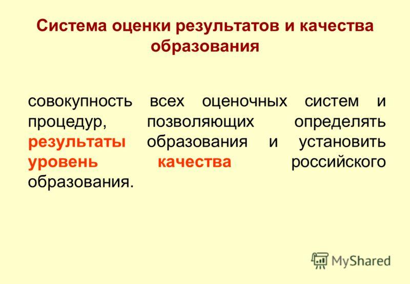 Система оценки результатов и качества образования совокупность всех оценочных систем и процедур, позволяющих определять результаты образования и установить уровень качества российского образования.