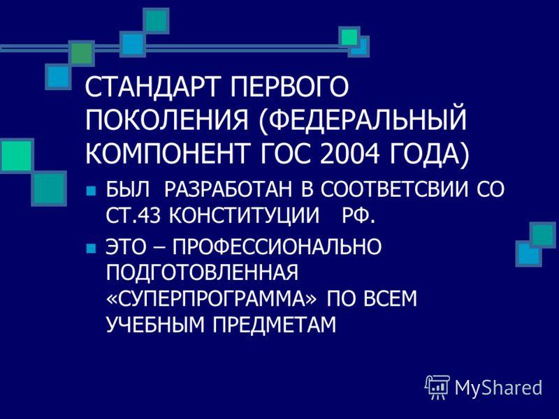 СТАНДАРТ ПЕРВОГО ПОКОЛЕНИЯ (ФЕДЕРАЛЬНЫЙ КОМПОНЕНТ ГОС 2004 ГОДА) БЫЛ РАЗРАБОТАН В СООТВЕТСВИИ СО СТ.43 КОНСТИТУЦИИ РФ. ЭТО – ПРОФЕССИОНАЛЬНО ПОДГОТОВЛЕННАЯ «СУПЕРПРОГРАММА» ПО ВСЕМ УЧЕБНЫМ ПРЕДМЕТАМ