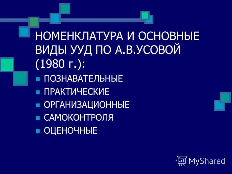 НОМЕНКЛАТУРА И ОСНОВНЫЕ ВИДЫ УУД ПО А.В.УСОВОЙ (1980 г.): ПОЗНАВАТЕЛЬНЫЕ ПРАКТИЧЕСКИЕ ОРГАНИЗАЦИОННЫЕ САМОКОНТРОЛЯ ОЦЕНОЧНЫЕ