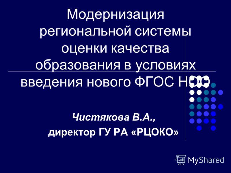 Модернизация региональной системы оценки качества образования в условиях введения нового ФГОС НОО Чистякова В.А., директор ГУ РА «РЦОКО»