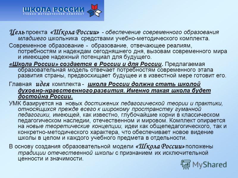 Цель проекта «Школа России» - обеспечение современного образования младшего школьника средствами учебно-методического комплекта. Современное образование - образование, отвечающее реалиям, потребностям и надеждам сегодняшнего дня, вызовам современного