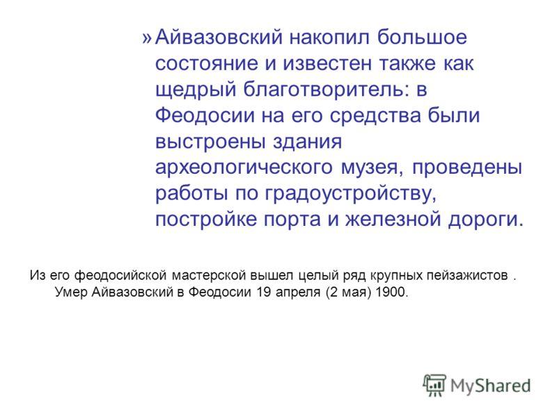 »Айвазовский накопил большое состояние и известен также как щедрый благотворитель: в Феодосии на его средства были выстроены здания археологического музея, проведены работы по градоустройству, постройке порта и железной дороги. Из его феодосийской ма