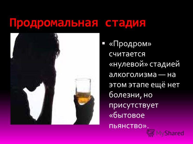 Продромальная стадия «Продром» считается «нулевой» стадией алкоголизма на этом этапе ещё нет болезни, но присутствует «бытовое пьянство».