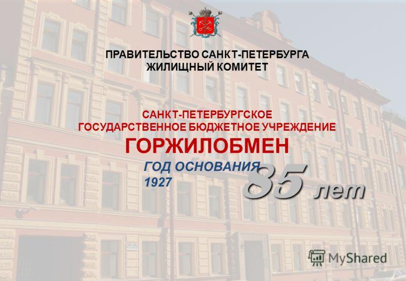 ПРАВИТЕЛЬСТВО САНКТ-ПЕТЕРБУРГА ЖИЛИЩНЫЙ КОМИТЕТ САНКТ-ПЕТЕРБУРГСКОЕ ГОСУДАРСТВЕННОЕ БЮДЖЕТНОЕ УЧРЕЖДЕНИЕ ГОРЖИЛОБМЕН 85 лет ГОД ОСНОВАНИЯ 1927