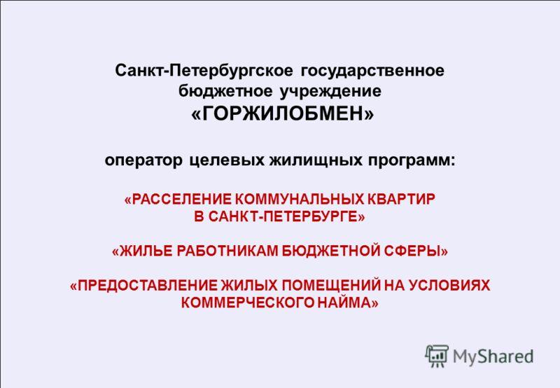 Санкт-Петербургское государственное бюджетное учреждение «ГОРЖИЛОБМЕН» оператор целевых жилищных программ: «РАССЕЛЕНИЕ КОММУНАЛЬНЫХ КВАРТИР В САНКТ-ПЕТЕРБУРГЕ» «ЖИЛЬЕ РАБОТНИКАМ БЮДЖЕТНОЙ СФЕРЫ» «ПРЕДОСТАВЛЕНИЕ ЖИЛЫХ ПОМЕЩЕНИЙ НА УСЛОВИЯХ КОММЕРЧЕСКО