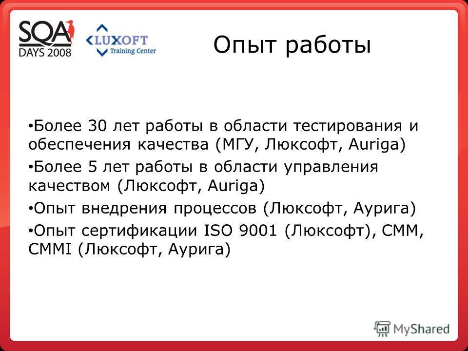 Опыт работы Более 30 лет работы в области тестирования и обеспечения качества (МГУ, Люксофт, Auriga) Более 5 лет работы в области управления качеством (Люксофт, Auriga) Опыт внедрения процессов (Люксофт, Аурига) Опыт сертификации ISO 9001 (Люксофт),