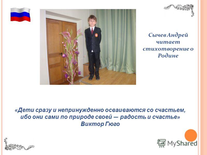 « Дети сразу и непринужденно осваиваются со счастьем, ибо они сами по природе своей радость и счастье » Виктор Гюго Сычев Андрей читает стихотворение о Родине